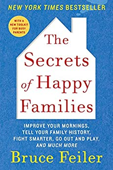 The Secrets of Happy Families: Improve Your Mornings, Rethink Family Dinner, Fight Smarter, Go Out and Play, and Much More by [Bruce Feiler]