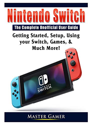 Nintendo Switch The Complete Unofficial User Guide: Getting Started, Setup, Using your Switch, Games, & Much More!