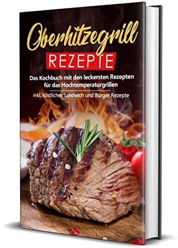 Oberhitzegrill Rezepte: Das Kochbuch mit den leckersten Rezepten für das Hochtemperaturgrillen inkl. köstlicher Sandwich und Burger Rezepte (Hochtemperaturgrill Rezepte, Band 1)