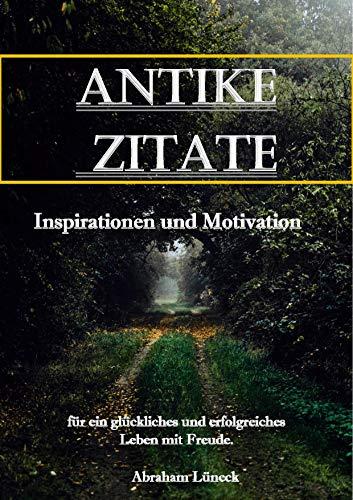 Antike Zitate Inspiration Und Motivation Fur Ein Gluckliches Und Erfolgreiches Leben Mit Freude German Edition Ebook Luneck Abraham Amazon Co Uk Kindle Store