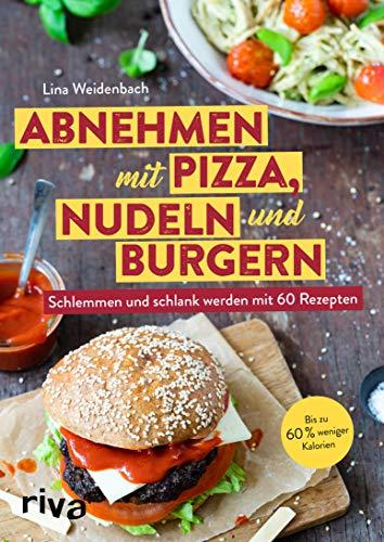 Abnehmen mit Pizza, Nudeln und Burgern: Schlemmen und schlank werden mit 60 Rezepten