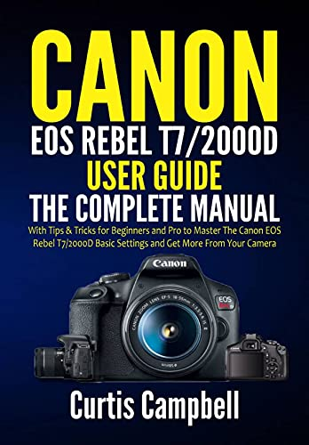 Canon EOS Rebel T7/2000D User Guide: The Complete Manual with Tips & Tricks for Beginners and Pro to Master the Canon EOS Rebel T7/2000D Basic Settings and Get more from your Camera (English Edition)