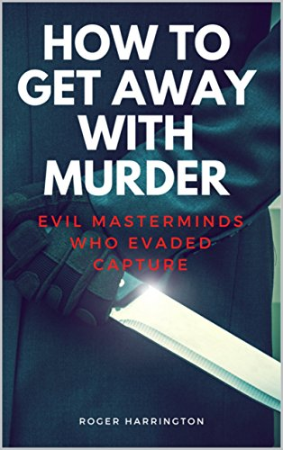 HOW TO GET AWAY WITH MURDER: Evil Masterminds Who Evaded Capture (True Crime Stories Book 10) (English Edition)