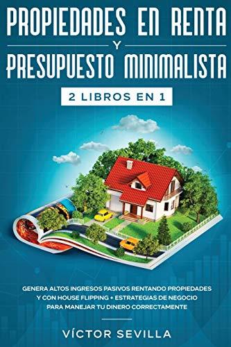 Propiedades en renta y presupuesto minimalista 2 libros en 1: Genera altos ingresos pasivos rentando propiedades y con house flipping + Estrategias de negocio para manejar tu dinero correctamente