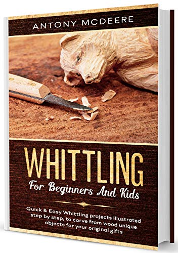 Whittling for Beginners and Kids: A complete Whittling Book for Kids and Beginners!Easy Whittling Projects illustrated step by step to Carve from Wood unique Objects for your original Gifts by [Antony McDeere]