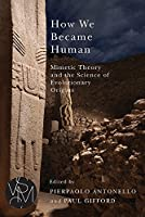 How We Became Human: Mimetic Theory and the Science of Evolutionary Origins (Studies in Violence, Mimesis, and Culture)