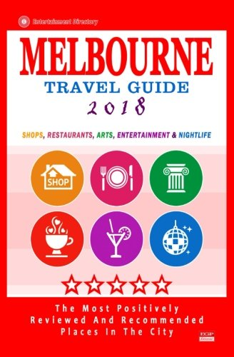 Melbourne Travel Guide 2018: Shops, Restaurants, Arts, Entertainment and Nightlife in Melbourne, Australia (City Travel Guide 2018)