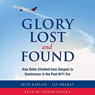 Glory Lost and Found     How Delta Climbed from Despair to Dominance in the Post-9/11 Era              By:                                                                                                                                 Seth Kaplan,                                                                                        Jay Shabat                               Narrated by:                                                                                                                                 Joseph Durika                      Length: 25 hrs and 53 mins     72 ratings     Overall 4.7