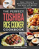 The Perfect Toshiba Rice Cooker Cookbook: Easy, Vibrant & Mouthwatering Recipes that Busy and Novice Can Cook