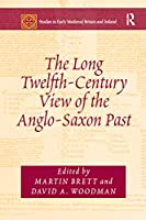 The Long Twelfth-Century View of the Anglo-Saxon Past (Studies in Early Medieval Britain and Ireland)