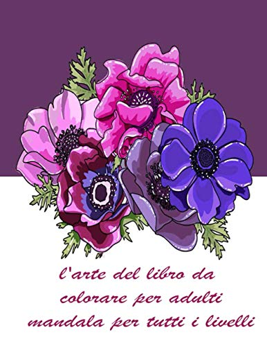 l'arte del libro da colorare per adulti mandala per tutti i livelli: 100 Mandala magici fiori | Un libro da colorare per adulti con mandala divertenti, facili e rilassanti