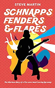 Schnapps Fenders & Flares: The hilarious diary of a 70s cover band touring Germany. by [Steve Martin]