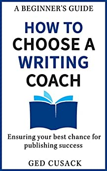 How to Choose a Writing Coach - A Beginner's Guide: Ensuring your best chance for publishing success (Financial Freedom Beginners Guides Book 3) by [Ged Cusack]