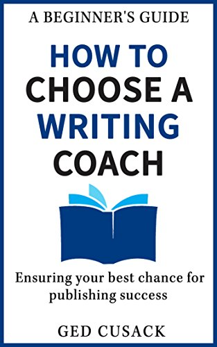 Book: How to Choose a Writing Coach - A Beginner's Guide - Ensuring your best chance for publishing success by Ged Cusack