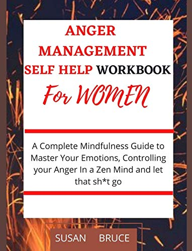 Anger Management Workbook for Women Self Help: A Complete Mindfulness Guide to Master Your Emotions, Controlling your Anger In a Zen Mind and let that sh t go (English Edition)