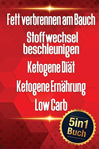 Fett verbrennen am Bauch   Stoffwechsel beschleunigen   Ketogene Diät   Ketogene Ernährung   Low Carb: 3 kg in 3 Tagen abnehmen ohne Hunger (5in1 Buch)