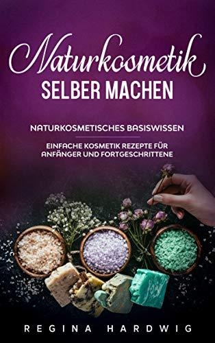 Naturkosmetik selber machen: Naturkosmetisches Basiswissen - Einfache Kosmetik Rezepte für Anfänger und Fortgeschrittene