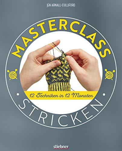 Masterclass Stricken: 12 Techniken in 12 Monaten. Mehr als Socken und Pullover: kreative Projekte für ein ganzes Jahr. Abwechslungsreiche Stricktechniken und Strickmuster für Fortgeschrittene.