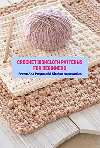 Crochet Dishcloth Patterns For Beginners: Pretty And Purposeful Kitchen Accessories: Crochet Dishcloth...