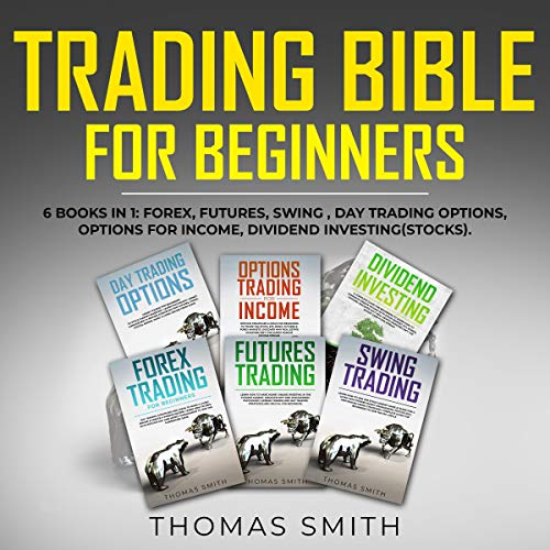 Trading Bible for Beginners: 6 Books in 1: Forex, Futures, Swing, Day Trading Options, Options for Income, Dividend Investing