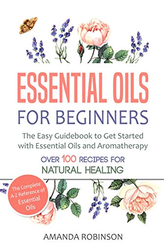 Essential Oils for Beginners: The Easy Guidebook to Get Started with...