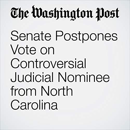 『Senate Postpones Vote on Controversial Judicial Nominee from North Carolina』のカバーアート