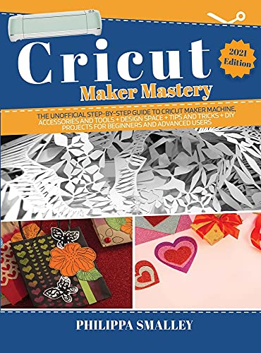 Cricut Maker Mastery: The Ultimate Step-By-Step Guide to Cricut Maker Machine, Accessories and Tools + Design Space + Tips and Tricks + DIY Projects for Beginners and Advanced 2021 Edition