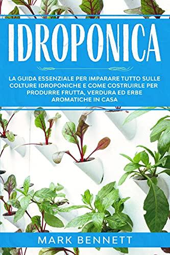 IDROPONICA: La Guida Essenziale per imparare tutto sulle Colture Idroponiche e come costruirle per produrre Frutta, Verdura ed Erbe Aromatiche in casa