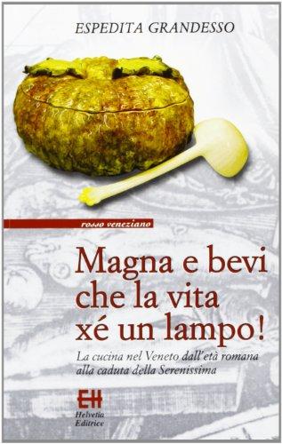 Magna e bevi che la vita xé un lampo! La cucina nel Veneto dall'età romana alla caduta della Serenissima