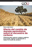Efecto del cambio de manejo agronómico sobre el secuestro de carbono: Prácticas para capturar carbono orgánico en el suelo, mejorar la fertilización y reducir la huella de carbono