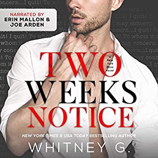 Two Weeks Notice                   By:                                                                                                                                 Whitney G.                               Narrated by:                                                                                                                                 Joe Arden,                                                                                        Erin Mallon                      Length: 5 hrs and 54 mins     21 ratings     Overall 4.5