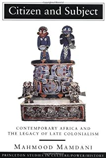 Citizen and Subject: Contemporary Africa and the Legacy of Late Colonialism (Princeton Series in Culture/Power/History) (6th (sixth) printing Edition by Mamdani, Mahmood [1996]