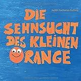 Die Sehnsucht des kleinen Orange: Was Kinder brauchen, wenn Eltern sich trennen - Judith Zacharias-Hellwig