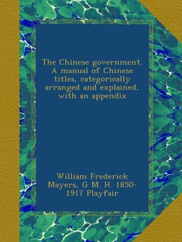 The Chinese government. A manual of Chinese titles, categorically arranged and explained, with an appendix