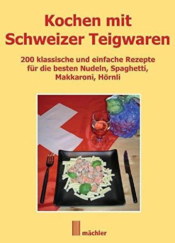 Kochen mit Schweizer Teigwaren: 200 klassische und einfache Rezepte für die besten Nudeln, Spaghetti, Makkaroni, Hörnli