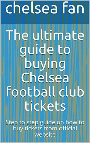 The ultimate guide to buying Chelsea football club tickets: Step to step guide on how to buy tickets from official website (English Edition)