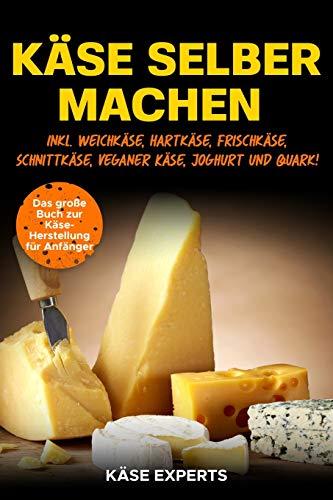 Käse selber machen: Das große Buch zur Käseherstellung für Anfänger - Käse zuhause selbst herstellen inkl. Weichkäse, Hartkäse, Frischkäse, Schnittkäse, Veganer Käse, Joghurt und Quark!