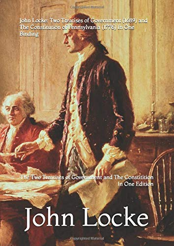 John Locke: Two Treatises of Government (1689) and The Constitution of Pennsylvania (1776) In One Binding: The Two Treatises of Government and The ... (Peter Kanzler Original Reprints, Band 6)