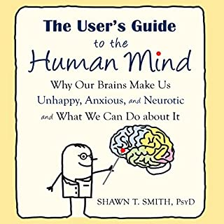The User's Guide to the Human Mind     Why Our Brains Make Us Unhappy, Anxious, and Neurotic and What We Can Do About It              Written by:                                                                                                                                 Shawn T. Smith                               Narrated by:                                                                                                                                 Stephen Paul Aulridge Jr.                      Length: 5 hrs and 51 mins     Not rated yet     Overall 0.0