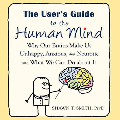 The User's Guide to the Human Mind     Why Our Brains Make Us Unhappy, Anxious, and Neurotic and What We Can Do About It              By:                                                                                                                                 Shawn T. Smith                               Narrated by:                                                                                                                                 Stephen Paul Aulridge Jr.                      Length: 5 hrs and 51 mins     6 ratings     Overall 4.7