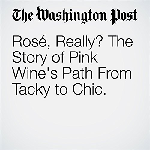 Rosé, Really? The Story of Pink Wine's Path From Tacky to Chic. copertina