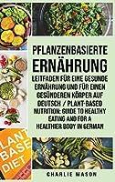 Pflanzenbasierte Ernaehrung: Leitfaden fuer eine gesunde Ernaehrung und Fuer einen gesuenderen Koerper Auf Deutsch/ Plant-based nutrition: Guide to healthy eating and For a healthier body In German