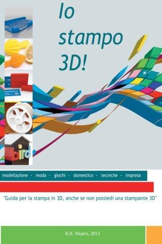 Io stampo 3D!: Guida per la stampa in 3D, anche se non possiedi una stampante 3D