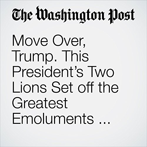 Move Over, Trump. This President's Two Lions Set off the Greatest Emoluments Debate. copertina