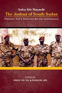 President Salva Kiir Mayardit: The Joshua of South Sudan: President Kiir's Speeches before Independence
