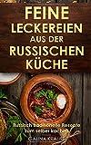 Feine Leckereien aus der russischen Küche: Russisch traditionelle Rezepte zum selber kochen