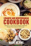 Lebanese And Mediterranean Cookbook: 2 Books In 1: Learn How To Prepare Traditional Recipes From Lebanon And Europe