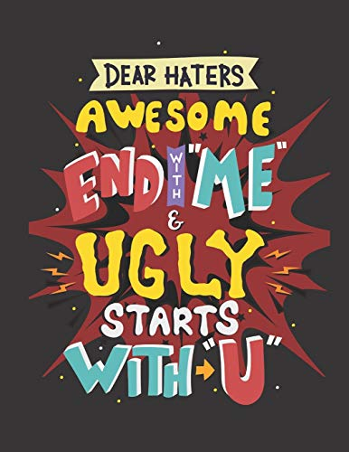 Dear haters awesome end with me and ugly starts with you: Note Book lined pages Great gift idea 8.5x11 in @ 100 pages