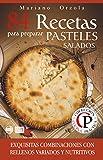 84 RECETAS PARA PREPARAR PASTELES SALADOS: Exquisitas combinaciones con rellenos variados ...