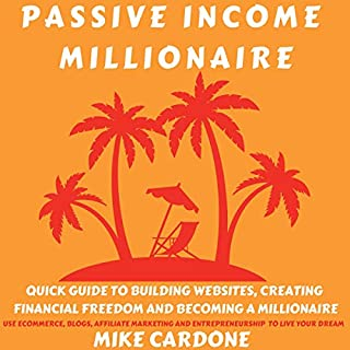 Passive Income Millionaire: Quick Guide to Building Websites, Creating Financial Freedom and Becoming a Millionaire audiobook cover art